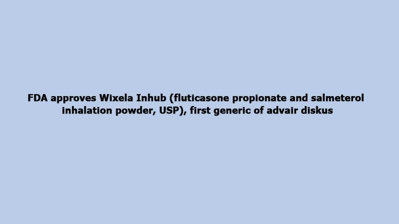Fda Approves Wixela Inhub Fluticasone Propionate And Salmeterol Inhalation Powder Usp First Generic Of Advair Diskus Theindependentbd Com